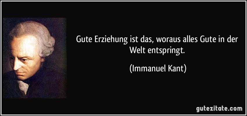 Gute Erziehung Ist Das Woraus Alles Gute In Der Welt Entspringt Immanuel Kant