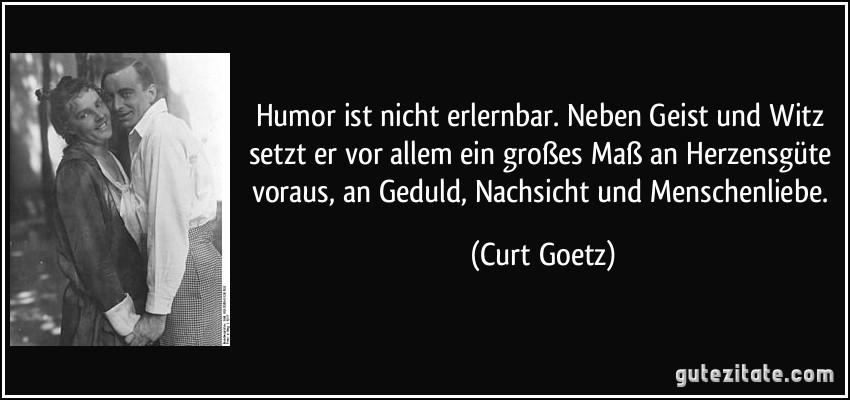 Humor ist nicht erlernbar. Neben Geist und Witz setzt er vor allem ein großes Maß an Herzensgüte voraus, an Geduld, Nachsicht und Menschenliebe. (Curt Goetz)