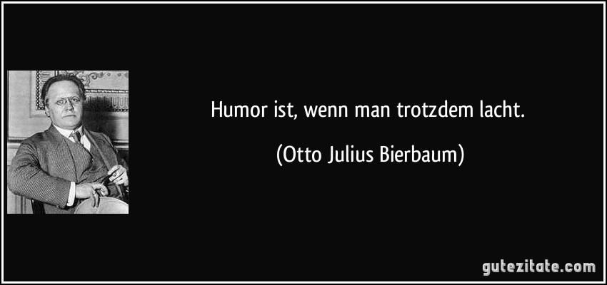Humor ist, wenn man trotzdem lacht.