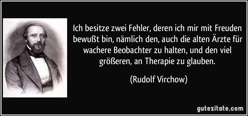 Ich besitze zwei Fehler, deren ich mir mit Freuden bewußt bin, nämlich den, auch die alten Ärzte für wachere Beobachter zu halten, und den viel größeren, an Therapie zu glauben. (Rudolf Virchow)