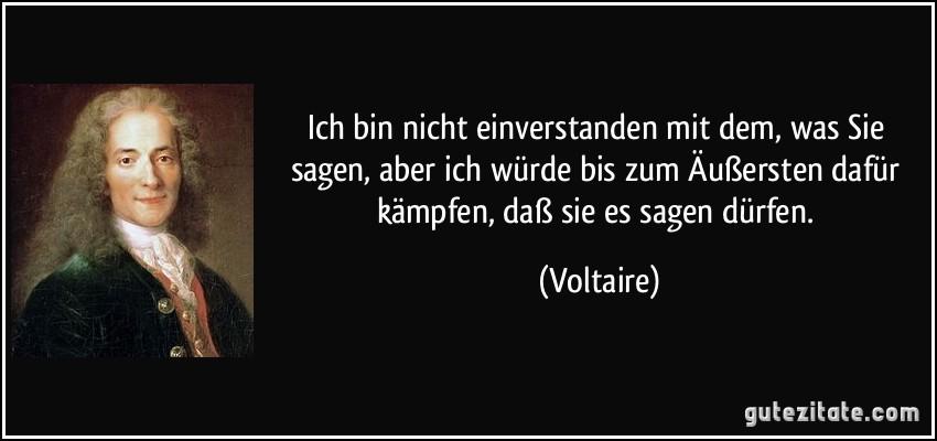 Ich bin nicht einverstanden mit dem, was Sie sagen, aber ich würde bis zum Äußersten dafür kämpfen, daß sie es sagen dürfen. (Voltaire)