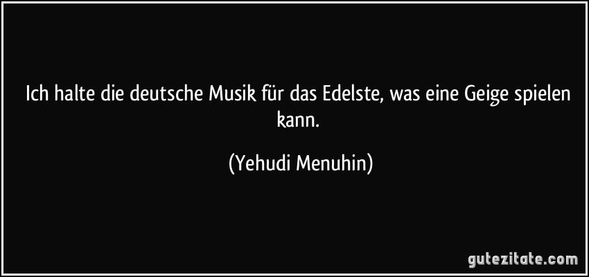 ich halte die deutsche musik für das edelste, was eine