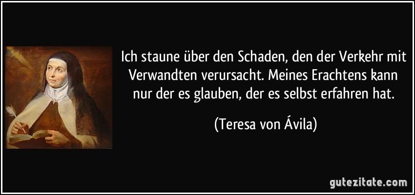 Ich staune ber den schaden den der verkehr mit verwandten - Teresa von avila zitate ...