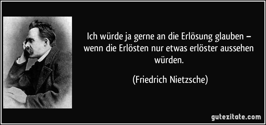 Friedrich Nietzsche Zitate Glaube Leben Zitate Ich Wurde Ja Gerne An Erlosung Glauben Wenn Erlosten Nur