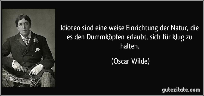 Idioten sind eine weise Einrichtung der Natur, die es den Dummköpfen erlaubt, sich für klug zu halten. (Oscar Wilde)