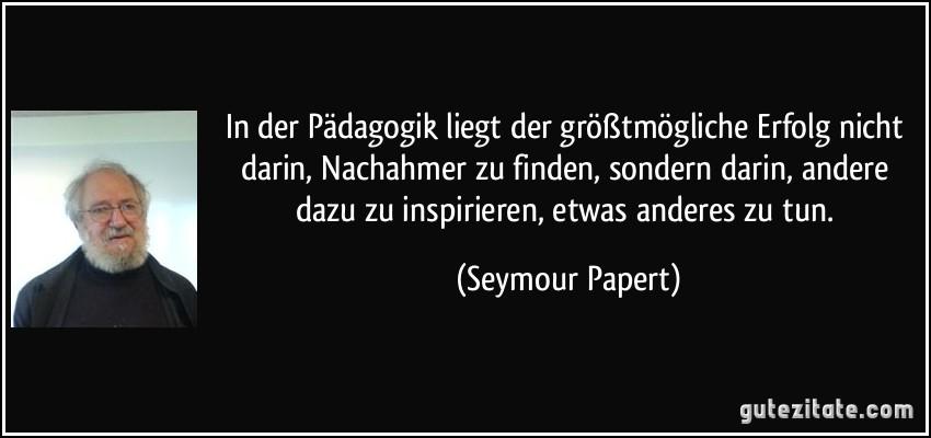 In der Pädagogik liegt der größtmögliche Erfolg nicht darin, Nachahmer zu finden, sondern darin, andere dazu zu inspirieren, etwas anderes zu tun. (Seymour Papert)