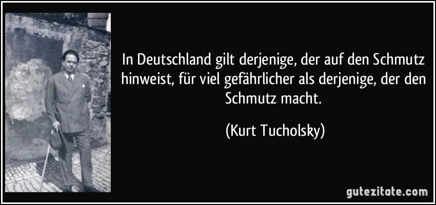 """Bildergebnis für Fotos vom Tucholsky - Spruch Tucholsky hatte Recht als er sagte: """"In Deutschland gilt derjenige, der auf den Schmutz hinweist, für viel gefährlicher als derjenige, der den Schmutz macht."""""""