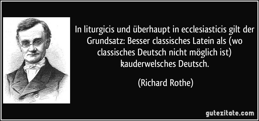 In liturgicis und überhaupt in ecclesiasticis gilt der Grundsatz: Besser classisches Latein als (wo classisches Deutsch nicht möglich ist) kauderwelsches Deutsch. (Richard Rothe)