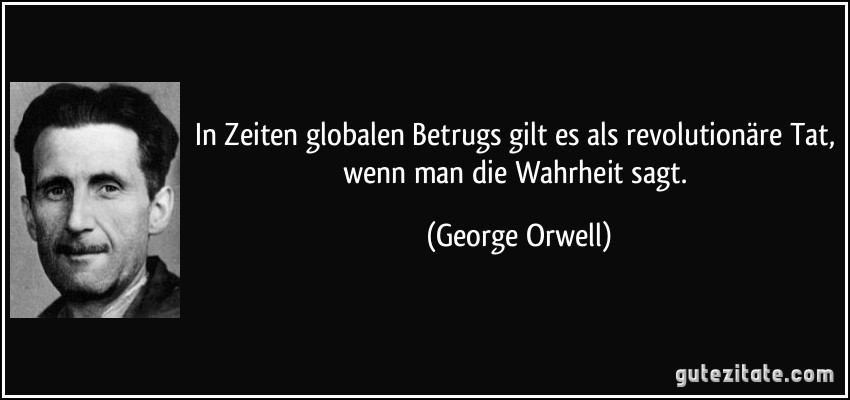 In Zeiten globalen Betrugs gilt es als revolutionäre Tat, wenn man die Wahrheit sagt. (George Orwell)