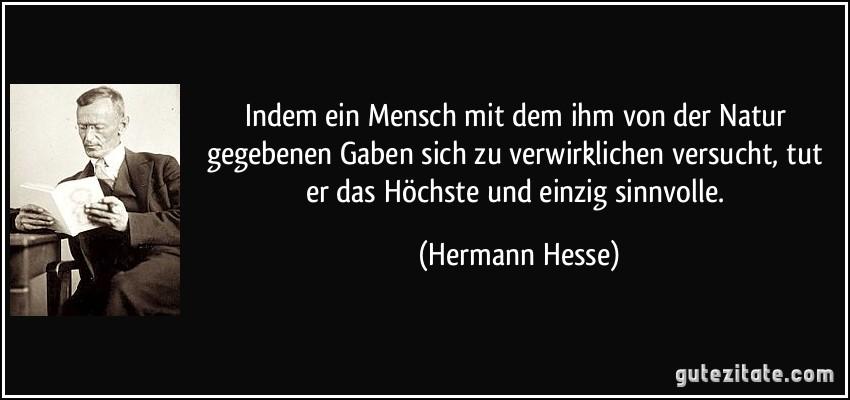 Indem Ein Mensch Mit Dem Ihm Von Der Natur Gegebenen Gaben Sich Zu Verwirklichen Versucht Mehr Zitate Von Hermann Hesse