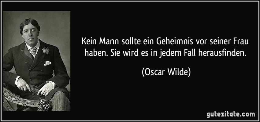 Kein Mann sollte ein Geheimnis vor seiner Frau haben. Sie wird es in jedem Fall herausfinden. (Oscar Wilde)