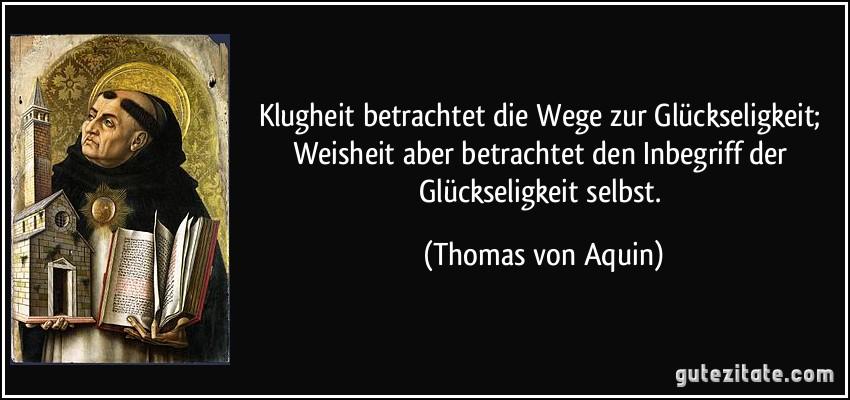 Klugheit betrachtet die Wege zur Glückseligkeit; Weisheit aber betrachtet den Inbegriff der Glückseligkeit selbst. (Thomas von Aquin)