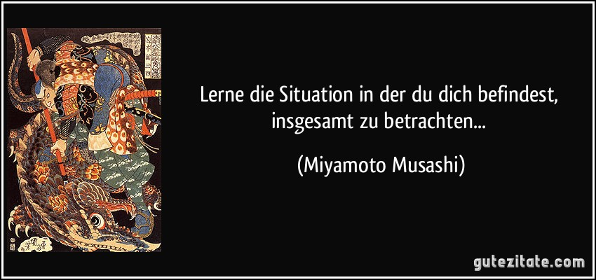 Lerne die situation in der du dich befindest insgesamt zu - Miyamoto musashi zitate ...