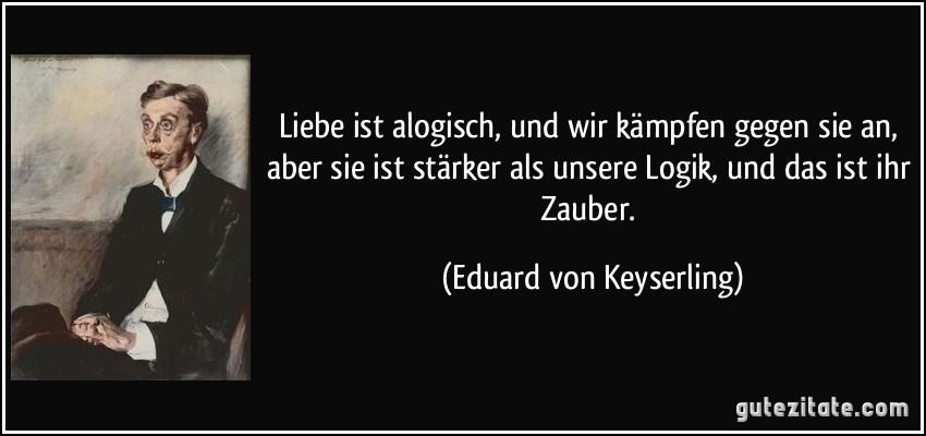 Zitat Liebe Ist Alogisch Und Wir Kampfen Gegen Sie An Aber Sie Ist Starker Als Unsere Logik Und Das Eduard Von Keyserling  Jpg