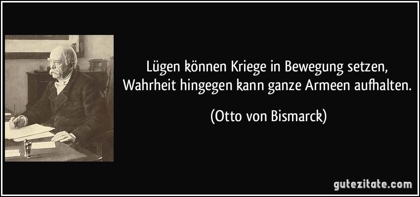 Lügen können Kriege in Bewegung setzen, Wahrheit hingegen kann ganze Armeen aufhalten. (Otto von Bismarck)