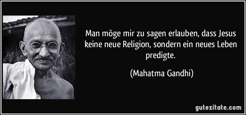 http://gutezitate.com/zitate-bilder/zitat-man-moge-mir-zu-sagen-erlauben-dass-jesus-keine-neue-religion-sondern-ein-neues-leben-predigte-mahatma-gandhi-175951.jpg