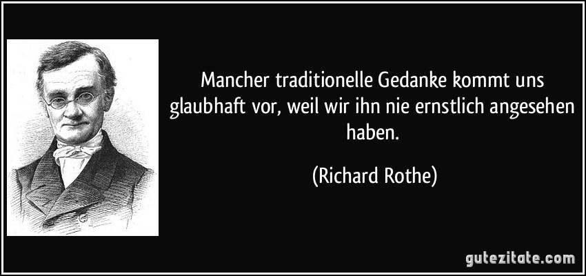 Mancher traditionelle Gedanke kommt uns glaubhaft vor, weil wir ihn nie ernstlich angesehen haben. (Richard Rothe)