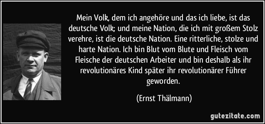 Mein Volk, dem ich angehöre und das ich liebe, ist das deutsche Volk; und meine Nation, die ich mit großem Stolz verehre, ist die deutsche Nation. Eine ritterliche, stolze und harte Nation. Ich bin Blut vom Blute und Fleisch vom Fleische der deutschen Arbeiter und bin deshalb als ihr revolutionäres Kind später ihr revolutionärer Führer geworden. (Ernst Thälmann)