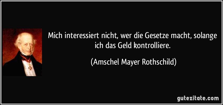 https://gutezitate.com/zitate-bilder/zitat-mich-interessiert-nicht-wer-die-gesetze-macht-solange-ich-das-geld-kontrolliere-amschel-mayer-rothschild-195157.jpg