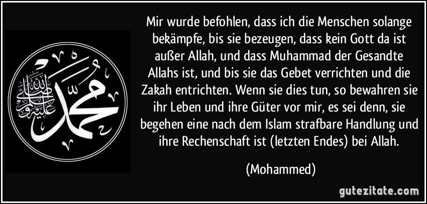 Mir wurde befohlen, dass ich die Menschen solange bekämpfe, bis sie bezeugen, dass kein Gott da ist außer Allah, und dass Muhammad der Gesandte Allahs ist, und bis sie das Gebet verrichten und die Zakah entrichten. Wenn sie dies tun, so bewahren sie ihr Leben und ihre Güter vor mir, es sei denn, sie begehen eine nach dem Islam strafbare Handlung und ihre Rechenschaft ist (letzten Endes) bei Allah. (Mohammed)