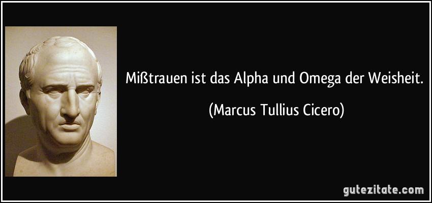 Mißtrauen ist das alpha und omega der weisheit marcus tullius