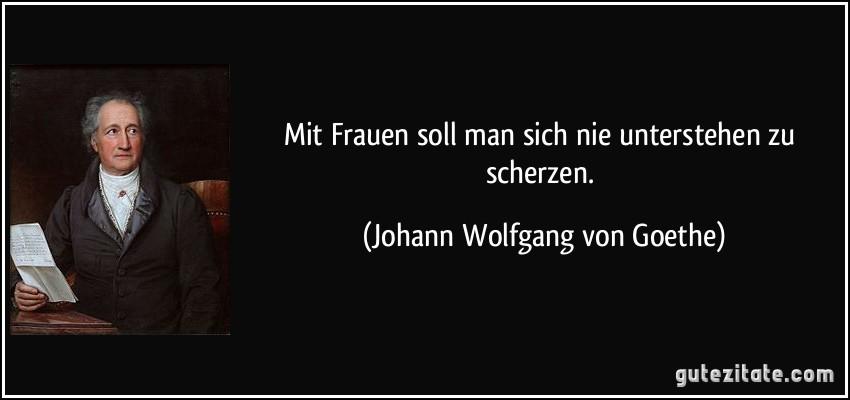 Mit Frauen Soll Man Sich Nie Unterstehen Zu Scherzen Johann Wolfgang Von Goethe