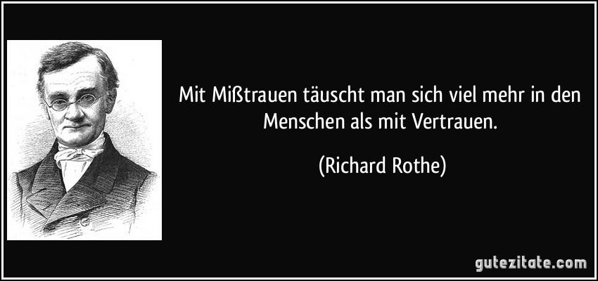 Mit Mißtrauen täuscht man sich viel mehr in den Menschen als mit Vertrauen. (Richard Rothe)