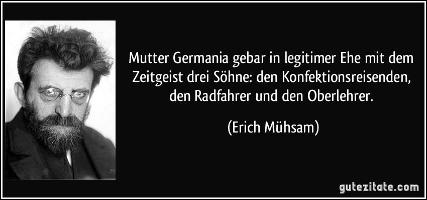 Mutter Germania gebar in legitimer Ehe mit dem Zeitgeist drei Söhne: den Konfektionsreisenden, den Radfahrer und den Oberlehrer. (Erich Mühsam)