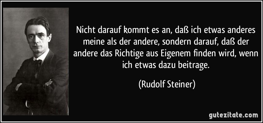 Nicht darauf kommt es an, daß ich etwas anderes meine als der andere, sondern darauf, daß der andere das Richtige aus Eigenem finden wird, wenn ich etwas dazu beitrage. (Rudolf Steiner)