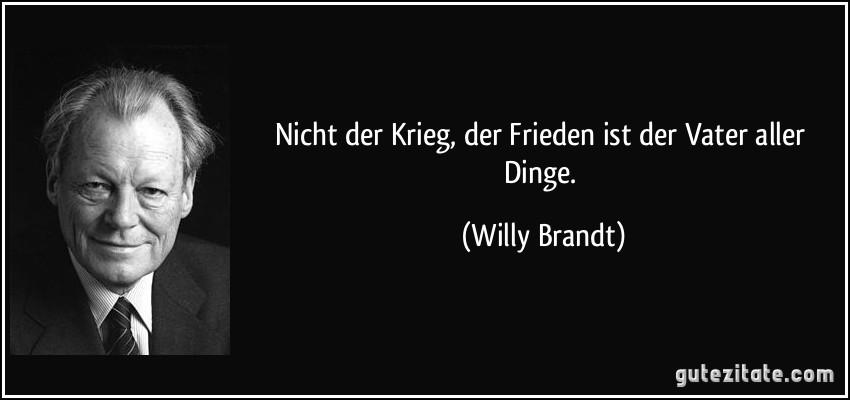 Nicht der Krieg, der Frieden ist der Vater aller Dinge. (Willy Brandt)