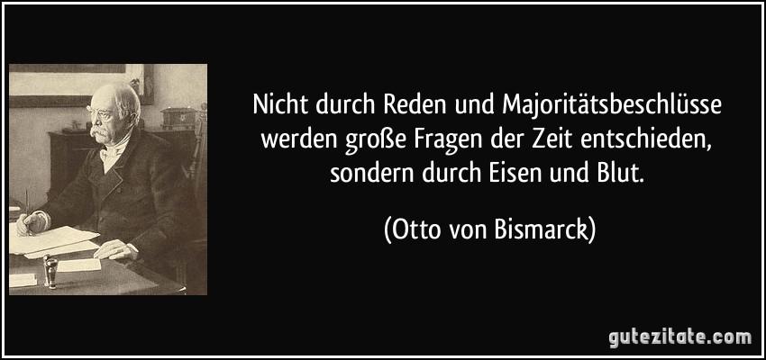 Nicht durch Reden und Majoritätsbeschlüsse werden große Fragen der Zeit entschieden, sondern durch Eisen und Blut. (Otto von Bismarck)