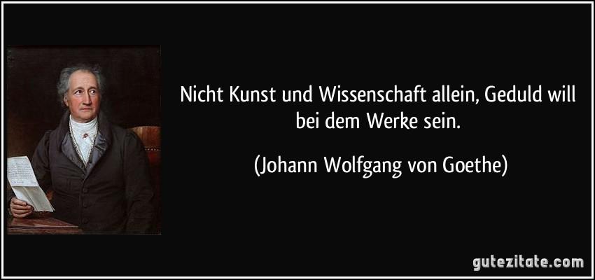 Zitate Goethe Wissenschaft Leben Zitate Nicht Kunst Und Wissenschaft Allein Geduld Will Bei Dem Werke Sein