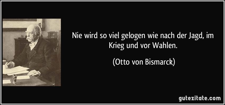 Nie wird so viel gelogen wie nach der Jagd, im Krieg und vor Wahlen. (Otto von Bismarck)