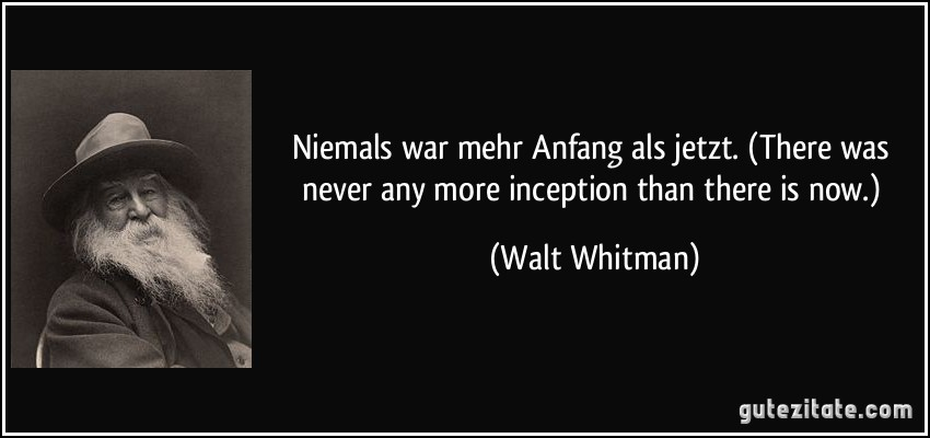 Niemals war mehr Anfang als jetzt. (There was never any more inception than there is now.) (Walt Whitman)