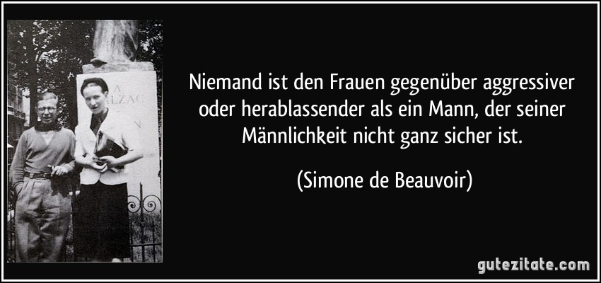 Niemand ist den Frauen gegenüber aggressiver oder herablassender als ein Mann, der seiner Männlichkeit nicht ganz sicher ist. (Simone de Beauvoir)