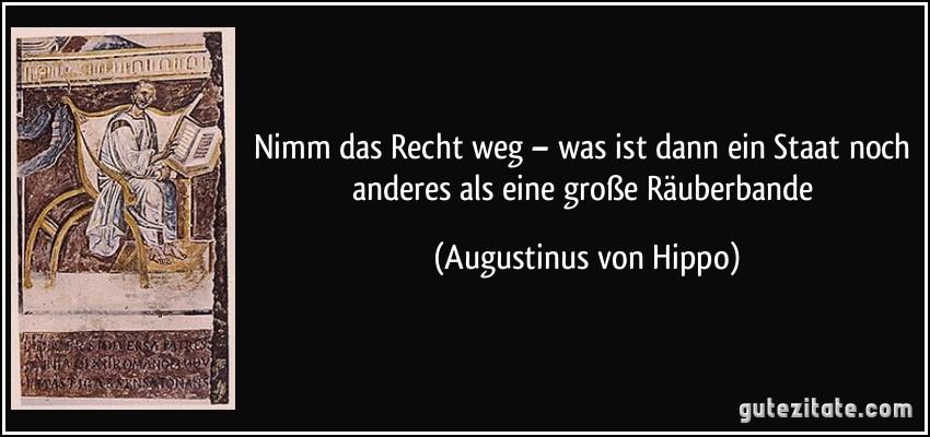 Nimm das Recht weg – was ist dann ein Staat noch anderes als eine große Räuberbande (Augustinus von Hippo)