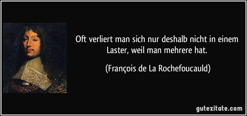 Oft verliert man sich nur deshalb nicht in einem Laster, weil man mehrere hat. (François de La Rochefoucauld)