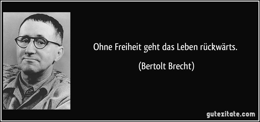 Ohne Freiheit geht das Leben rückwärts. (Bertolt Brecht)