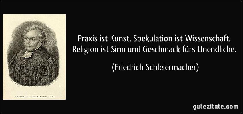 Praxis ist Kunst, Spekulation ist Wissenschaft, Religion ist Sinn und Geschmack fürs Unendliche. (Friedrich Schleiermacher)