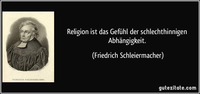 Religion ist das Gefühl der schlechthinnigen Abhängigkeit. (Friedrich Schleiermacher)
