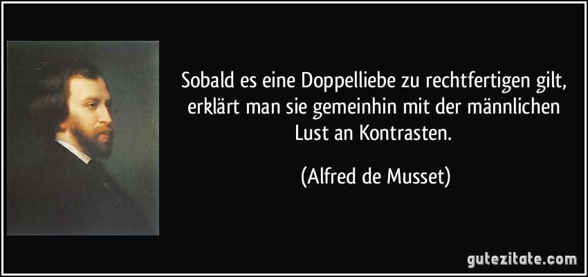 Sobald es eine Doppelliebe zu rechtfertigen gilt, erklärt man sie gemeinhin mit der männlichen Lust an Kontrasten. (Alfred de Musset)