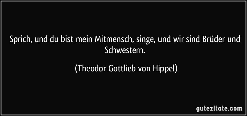 Sprich, und du bist mein Mitmensch, singe, und wir sind Brüder und Schwestern. (Theodor Gottlieb von Hippel)