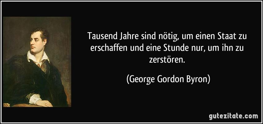 Tausend Jahre sind nötig, um einen Staat zu erschaffen und eine Stunde nur, um ihn zu zerstören. (George Gordon Byron)