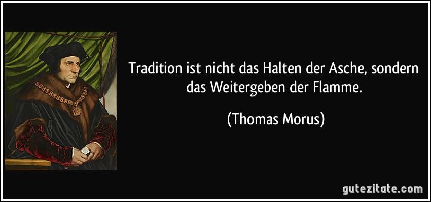 Tradition ist nicht das Halten der Asche, sondern das Weitergeben der Flamme. (Thomas Morus)