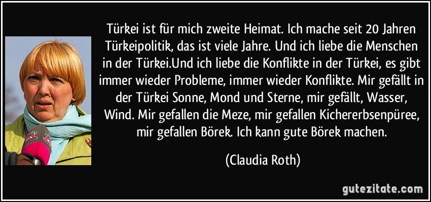 Türkei ist für mich zweite Heimat. Ich mache seit 20 Jahren Türkeipolitik, das ist viele Jahre. Und ich liebe die Menschen in der Türkei.Und ich liebe die Konflikte in der Türkei, es gibt immer wieder Probleme, immer wieder Konflikte. Mir gefällt in der Türkei Sonne, Mond und Sterne, mir gefällt, Wasser, Wind. Mir gefallen die Meze, mir gefallen Kichererbsenpüree, mir gefallen Börek. Ich kann gute Börek machen. (Claudia Roth)