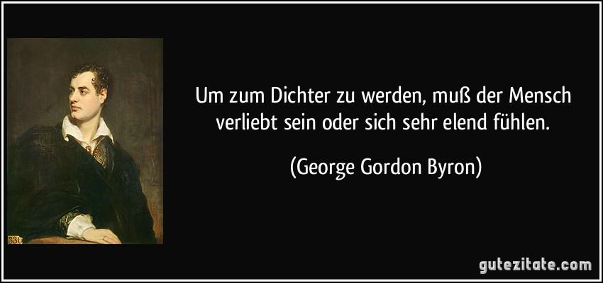 Um zum Dichter zu werden, muß der Mensch verliebt sein oder sich sehr elend fühlen. (George Gordon Byron)