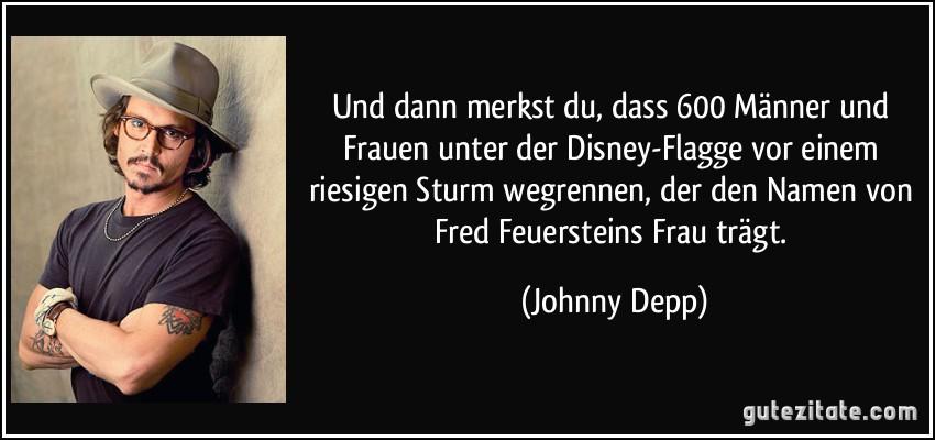 Und dann merkst du, dass 600 Männer und Frauen unter der Disney-Flagge vor einem riesigen Sturm wegrennen, der den Namen von Fred Feuersteins Frau trägt. (Johnny Depp)