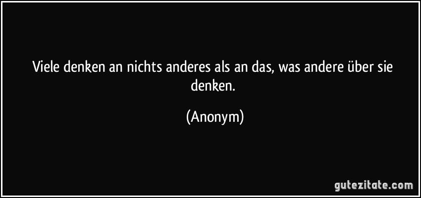 Viele denken an nichts anderes als an das, was andere über sie denken. (Anonym)