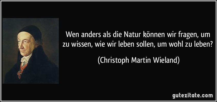 Wen anders als die Natur können wir fragen, um zu wissen, wie wir leben sollen, um wohl zu leben? (Christoph Martin Wieland)