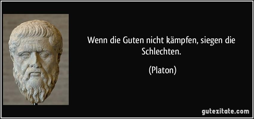 Wenn die Guten nicht kämpfen, siegen die Schlechten. (Platon)